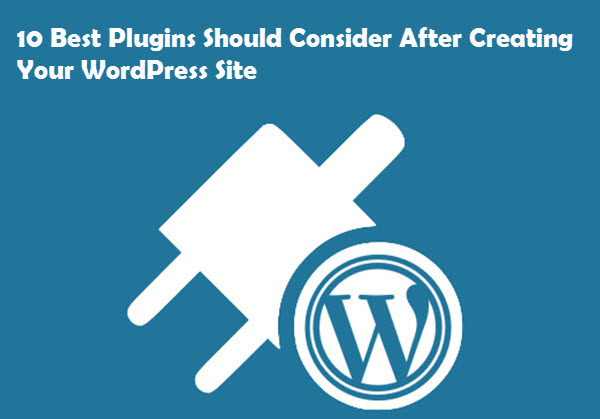 10 Best Plugins Should Consider After Creating Your WordPress Site