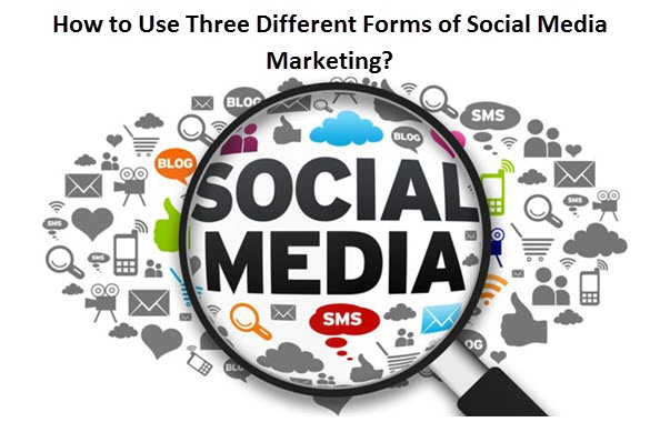 How to Use Three Different Forms of Social Media Marketing