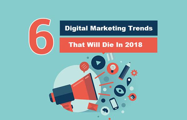 6 Digital Marketing Trends That Will Die In 2018